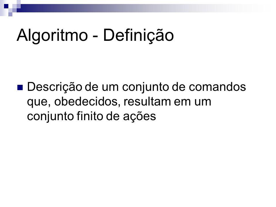 Algoritmo - Definição Descrição de um conjunto de comandos que, obedecidos, resultam em um conjunto finito de ações