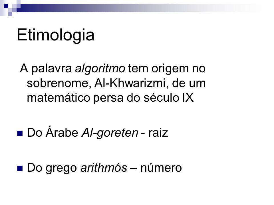 Etimologia A palavra algoritmo tem origem no sobrenome, Al-Khwarizmi, de um matemático persa do século IX Do Árabe Al-goreten - raiz Do grego arithmós