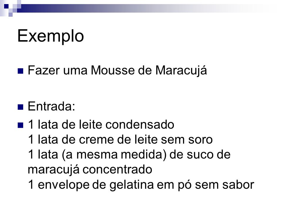 Exemplo Fazer uma Mousse de Maracujá Entrada: 1 lata de leite condensado 1 lata de creme de leite sem soro 1 lata (a mesma medida) de suco de maracujá