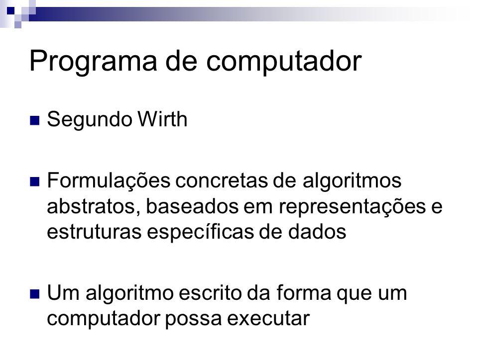 Programa de computador Segundo Wirth Formulações concretas de algoritmos abstratos, baseados em representações e estruturas específicas de dados Um al