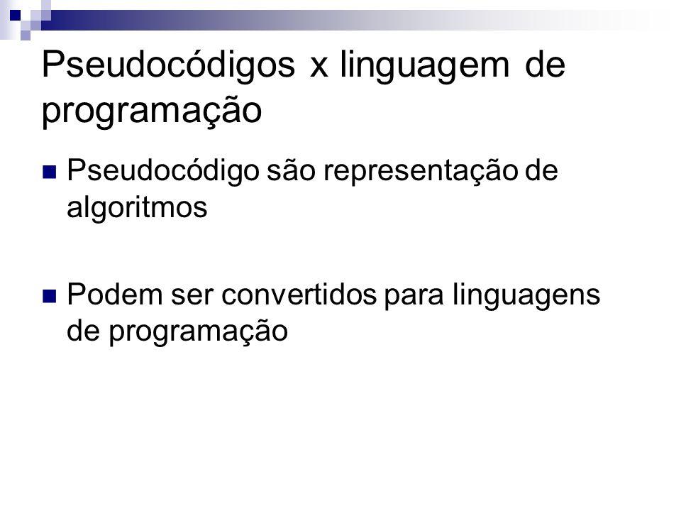 Pseudocódigos x linguagem de programação Pseudocódigo são representação de algoritmos Podem ser convertidos para linguagens de programação