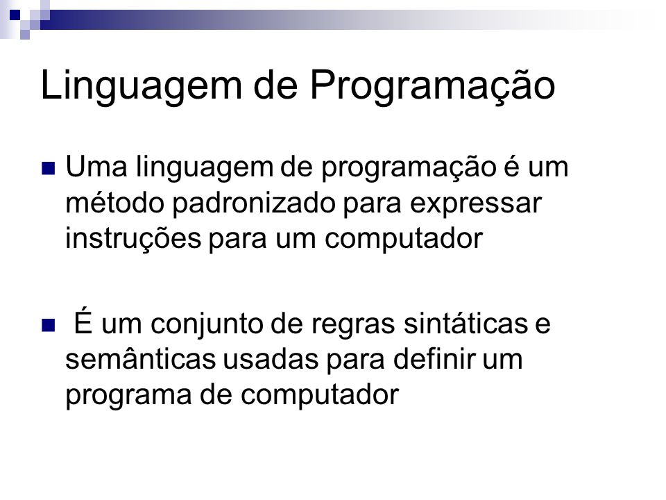 Linguagem de Programação Uma linguagem de programação é um método padronizado para expressar instruções para um computador É um conjunto de regras sin