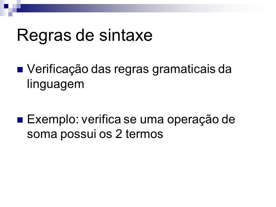 Regras de semântica Verifica a corretude e das operações Exemplo: verifica se uma operação de soma possui os termos corretos (número + número, texto + texto)
