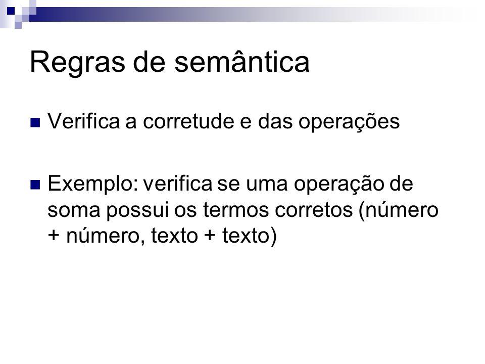 Regras de semântica Verifica a corretude e das operações Exemplo: verifica se uma operação de soma possui os termos corretos (número + número, texto +
