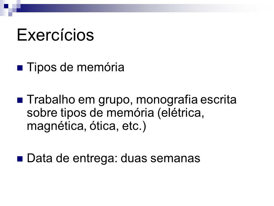 Exercícios Tipos de memória Trabalho em grupo, monografia escrita sobre tipos de memória (elétrica, magnética, ótica, etc.) Data de entrega: duas sema