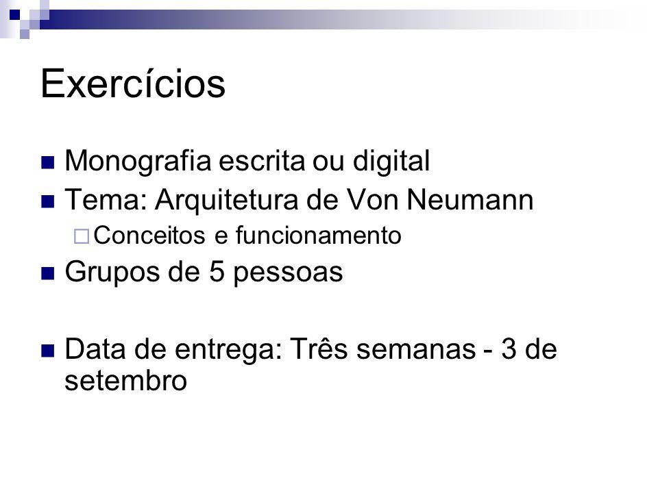 Exercícios Monografia escrita ou digital Tema: Arquitetura de Von Neumann Conceitos e funcionamento Grupos de 5 pessoas Data de entrega: Três semanas
