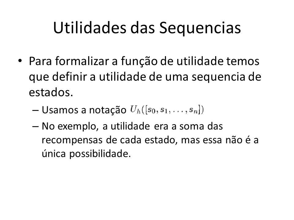 Utilidades das Sequencias Para formalizar a função de utilidade temos que definir a utilidade de uma sequencia de estados. – Usamos a notação – No exe