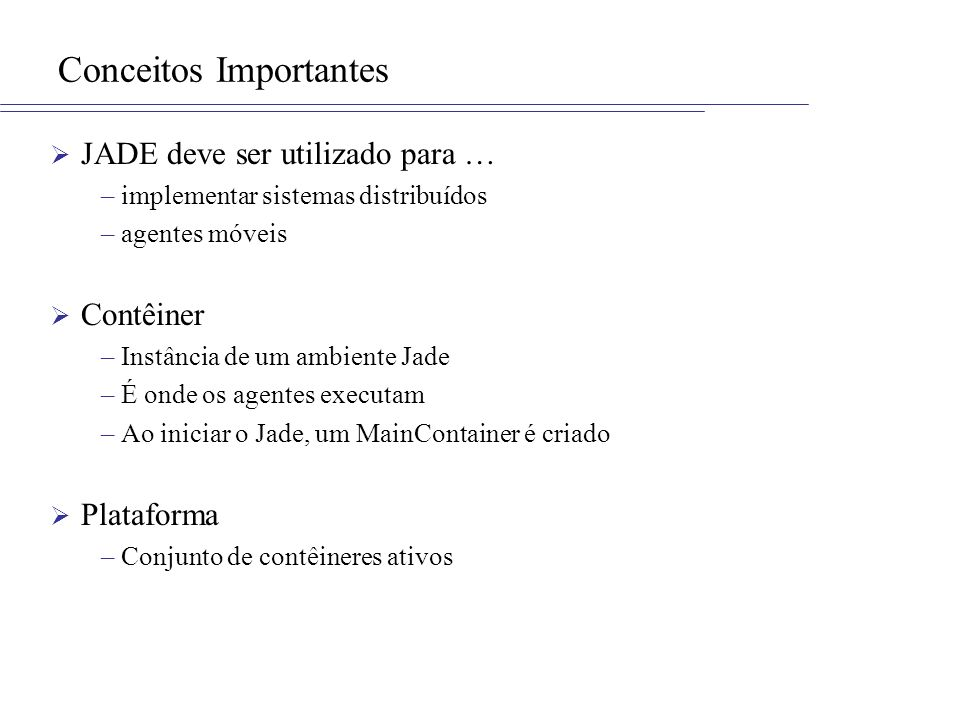 Conceitos Importantes JADE deve ser utilizado para … –implementar sistemas distribuídos –agentes móveis Contêiner –Instância de um ambiente Jade –É on