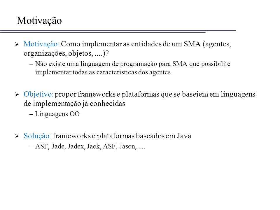 JADE Jade é um framework para o desenvolvimento de SMA Atualmente na versão 4.0 –Slides associados a versão 3.6.1 Inclui: –Um ambiente de execução onde os agentes JADE vivem e que deve estar ativo em um host antes que um agente possa ser executado –Uma biblioteca de classes que programadores podem usar para desenvolver agentes –Um conjunto de ferramentas gráficas que permite a administração e o monitoramento das atividades dos agentes em execução