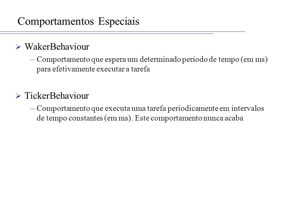 Comportamentos Especiais WakerBehaviour –Comportamento que espera um determinado período de tempo (em ms) para efetivamente executar a tarefa TickerBe