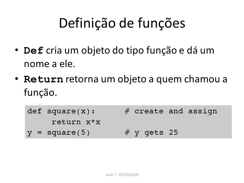 Aula 7 - 03/04/2009 Definição de funções Def cria um objeto do tipo função e dá um nome a ele. Return retorna um objeto a quem chamou a função.
