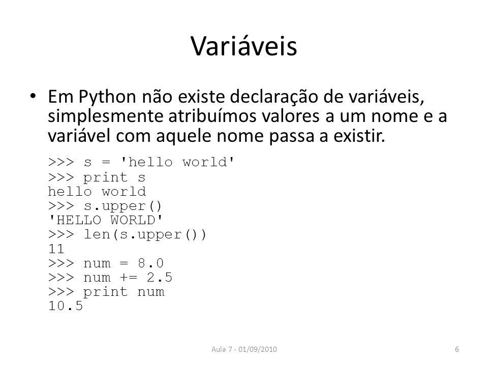 Variáveis Em Python não existe declaração de variáveis, simplesmente atribuímos valores a um nome e a variável com aquele nome passa a existir. >>> s