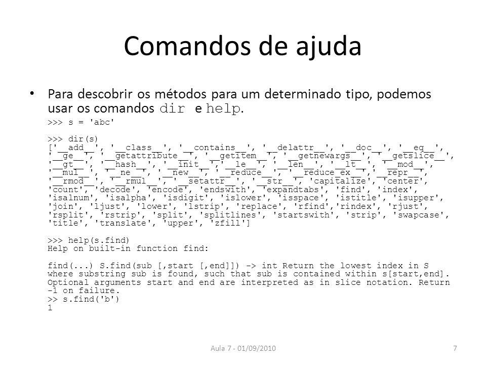 Comandos de ajuda Para descobrir os métodos para um determinado tipo, podemos usar os comandos dir e help. >>> s = 'abc' >>> dir(s) ['__add__', '__cla