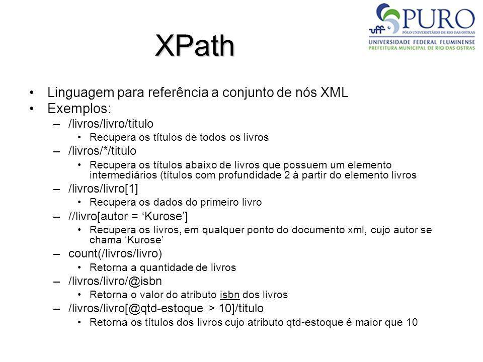 XPath Linguagem para referência a conjunto de nós XML Exemplos: –/livros/livro/titulo Recupera os títulos de todos os livros –/livros/*/titulo Recuper
