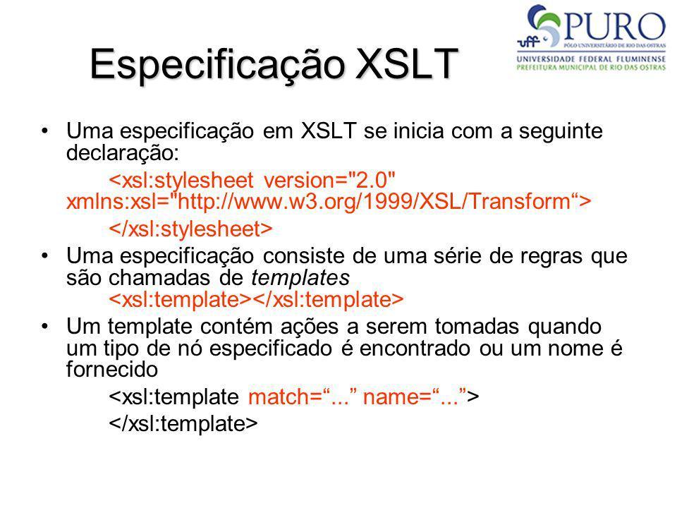 Especificação XSLT Uma especificação em XSLT se inicia com a seguinte declaração: Uma especificação consiste de uma série de regras que são chamadas d