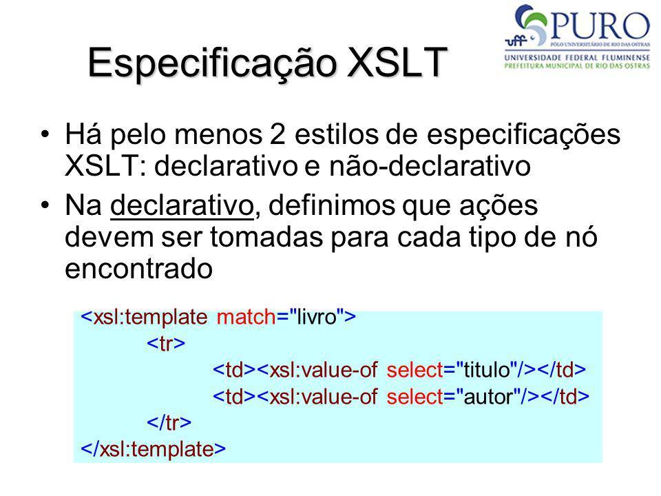 Especificação XSLT Há pelo menos 2 estilos de especificações XSLT: declarativo e não-declarativo Na declarativo, definimos que ações devem ser tomadas