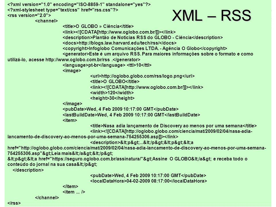 XML Um arquivo XML é definido estritamente por: –Um arquivo em formato ASCII –Tags aninhadas hierarquicamente (número indeterminado de sub-elementos) –Um único elemento ( ) raiz –Marcadores de início e fim de uma tag (diferente de html – por exemplo, ) –Um número indeterminado de instruções de processamento antes da raiz Ex:, Não faz parte do documento XML em si, mas serve para instruir aplicações específicas que utilizam o documento –Indeterminado número de atributos numa tag