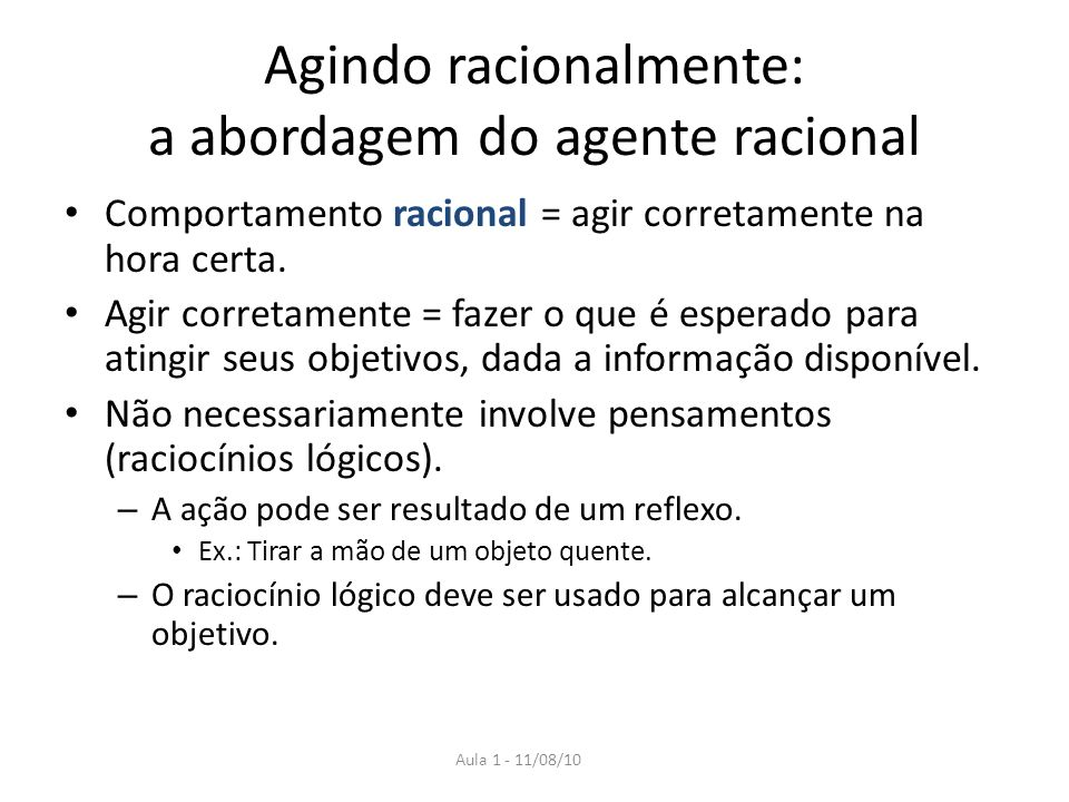 Aula 1 - 11/08/10 Agindo racionalmente: a abordagem do agente racional Comportamento racional = agir corretamente na hora certa.