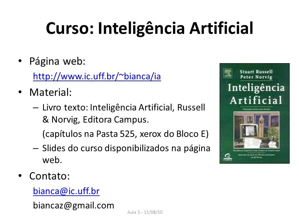 Aula 1 - 11/08/10 Curso: Inteligência Artificial Página web: http://www.ic.uff.br/~bianca/ia Material: – Livro texto: Inteligência Artificial, Russell & Norvig, Editora Campus.