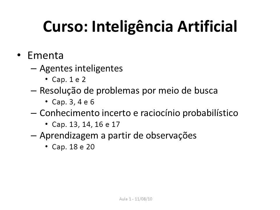 Aula 1 - 11/08/10 Curso: Inteligência Artificial Ementa – Agentes inteligentes Cap. 1 e 2 – Resolução de problemas por meio de busca Cap. 3, 4 e 6 – C