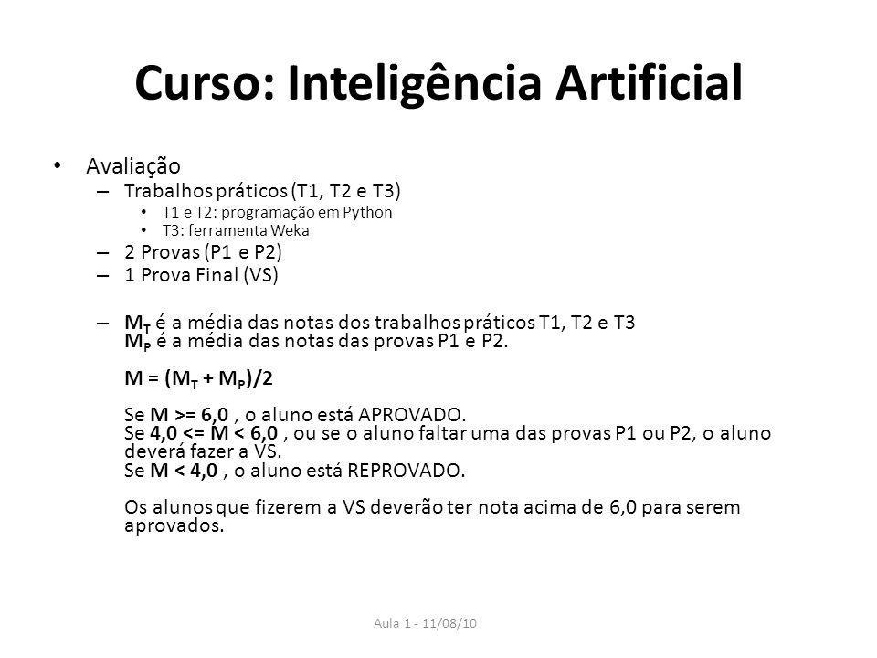 Aula 1 - 11/08/10 Curso: Inteligência Artificial Avaliação – Trabalhos práticos (T1, T2 e T3) T1 e T2: programação em Python T3: ferramenta Weka – 2 Provas (P1 e P2) – 1 Prova Final (VS) – M T é a média das notas dos trabalhos práticos T1, T2 e T3 M P é a média das notas das provas P1 e P2.