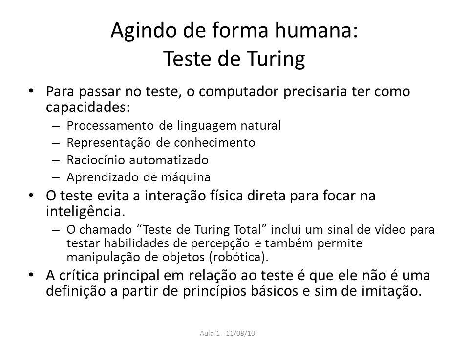 Aula 1 - 11/08/10 Agindo de forma humana: Teste de Turing Para passar no teste, o computador precisaria ter como capacidades: – Processamento de lingu
