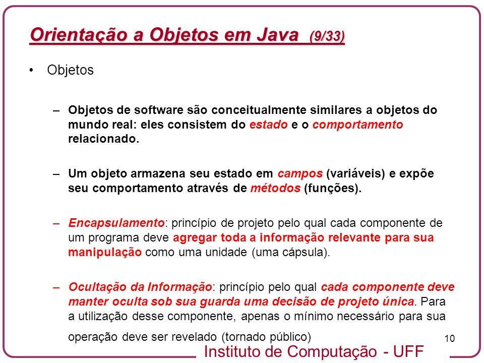 Instituto de Computação - UFF 10 Orientação a Objetos em Java (9/33) Objetos –Objetos de software são conceitualmente similares a objetos do mundo rea