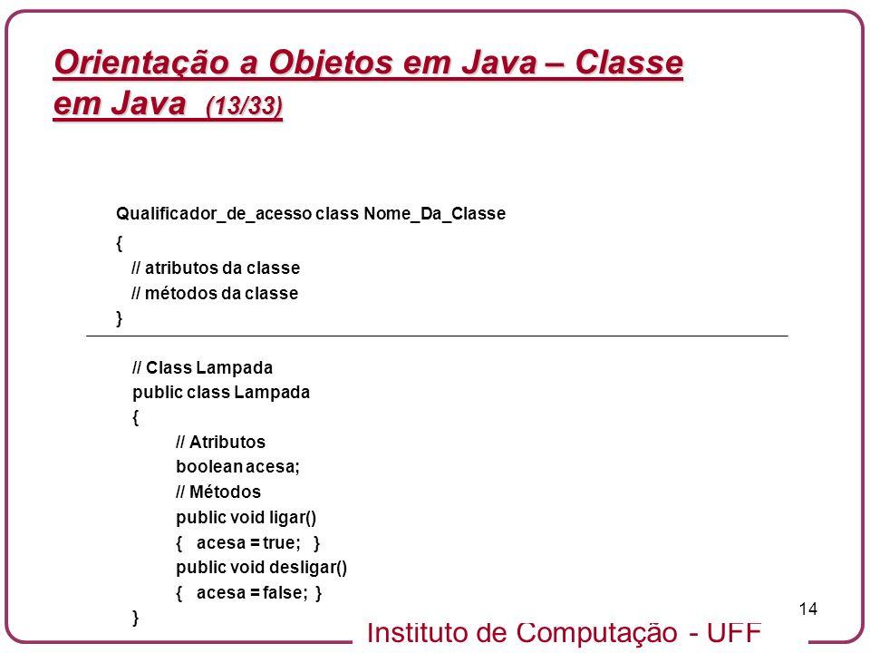 Instituto de Computação - UFF 14 Orientação a Objetos em Java – Classe em Java (13/33) Qualificador_de_acesso class Nome_Da_Classe { // atributos da c