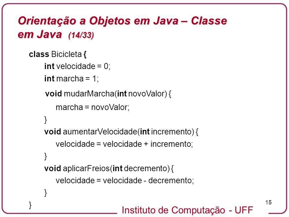 Instituto de Computação - UFF 15 Orientação a Objetos em Java – Classe em Java (14/33) class Bicicleta { int velocidade = 0; int marcha = 1; void muda