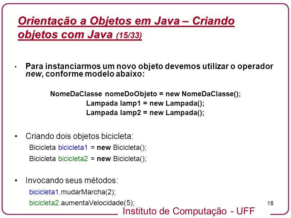 Instituto de Computação - UFF 16 Orientação a Objetos em Java – Criando objetos com Java (15/33) Para instanciarmos um novo objeto devemos utilizar o