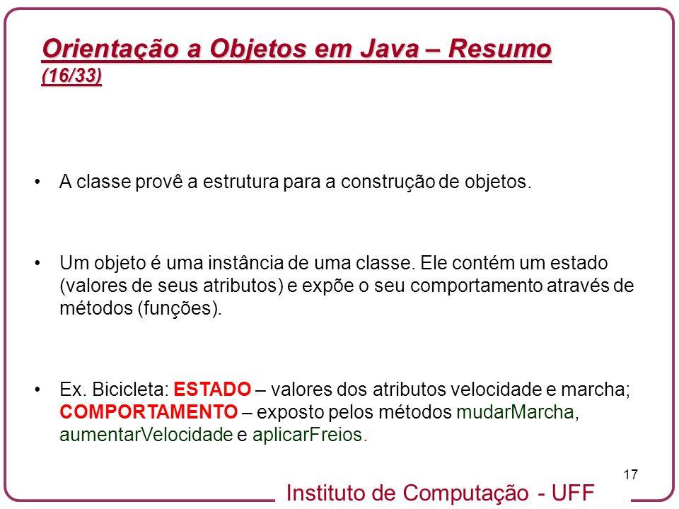 Instituto de Computação - UFF 17 Orientação a Objetos em Java – Resumo (16/33) A classe provê a estrutura para a construção de objetos. Um objeto é um