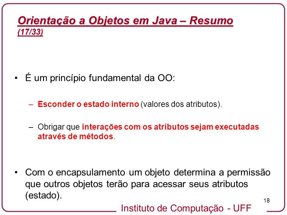 Instituto de Computação - UFF 18 Orientação a Objetos em Java – Resumo (17/33) É um princípio fundamental da OO: –Esconder o estado interno (valores d