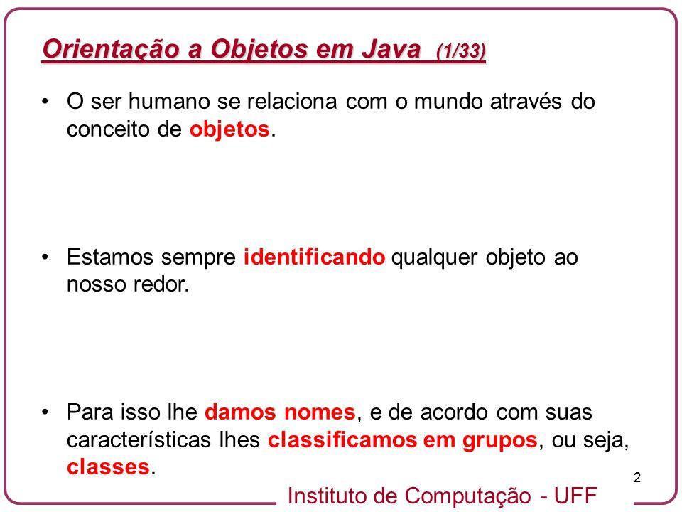 Instituto de Computação - UFF 2 Orientação a Objetos em Java (1/33) O ser humano se relaciona com o mundo através do conceito de objetos. Estamos semp