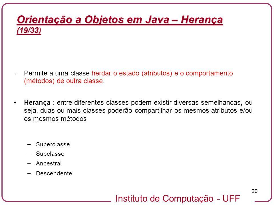 Instituto de Computação - UFF 20 Orientação a Objetos em Java – Herança (19/33) Permite a uma classe herdar o estado (atributos) e o comportamento (mé