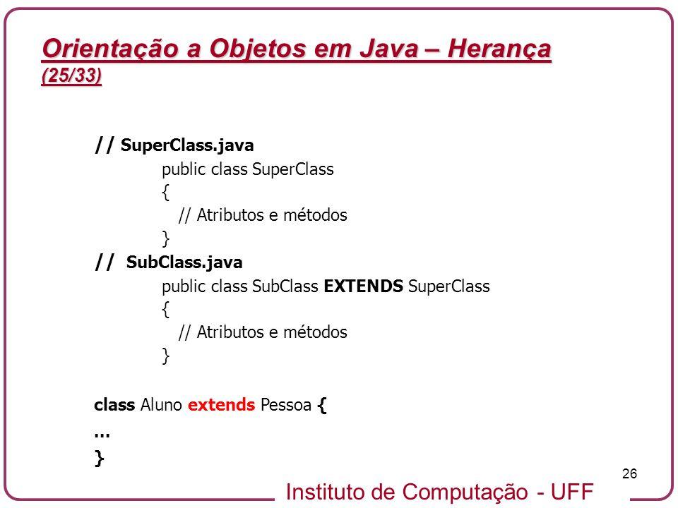 Instituto de Computação - UFF 26 Orientação a Objetos em Java – Herança (25/33) // SuperClass.java public class SuperClass { // Atributos e métodos }