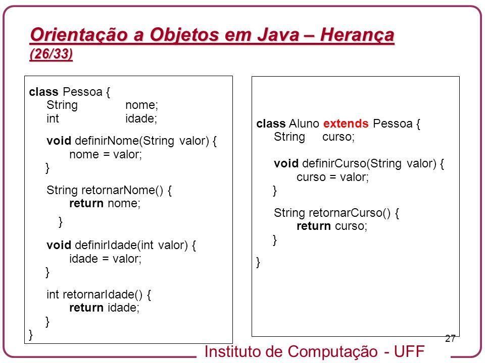 Instituto de Computação - UFF 27 Orientação a Objetos em Java – Herança (26/33) class Pessoa { String nome; intidade; void definirNome(String valor) {