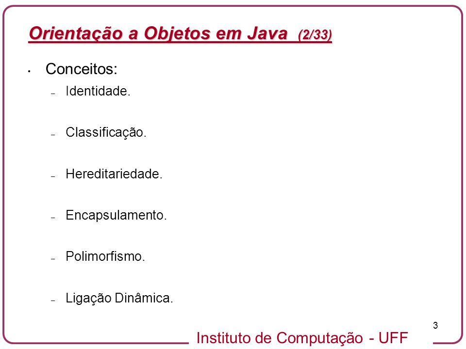 Instituto de Computação - UFF 14 Orientação a Objetos em Java – Classe em Java (13/33) Qualificador_de_acesso class Nome_Da_Classe { // atributos da classe // métodos da classe } // Class Lampada public class Lampada { // Atributos boolean acesa; // Métodos public void ligar() { acesa = true; } public void desligar() { acesa = false; } }