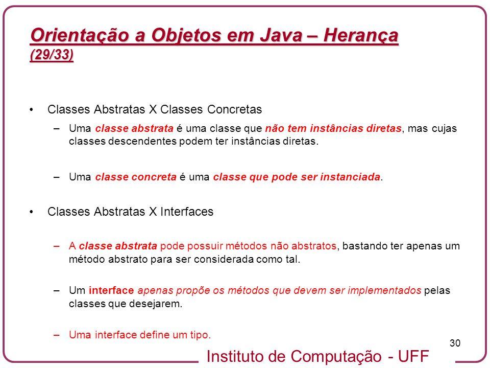 Instituto de Computação - UFF 30 Orientação a Objetos em Java – Herança (29/33) Classes Abstratas X Classes Concretas –Uma classe abstrata é uma class