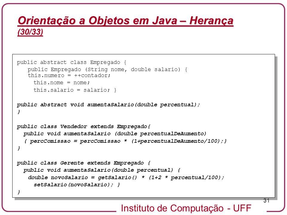 Instituto de Computação - UFF 31 Orientação a Objetos em Java – Herança (30/33) public abstract class Empregado { public Empregado (String nome, doubl