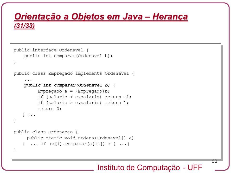Instituto de Computação - UFF 32 Orientação a Objetos em Java – Herança (31/33) public interface Ordenavel { public int comparar(Ordenavel b); } publi