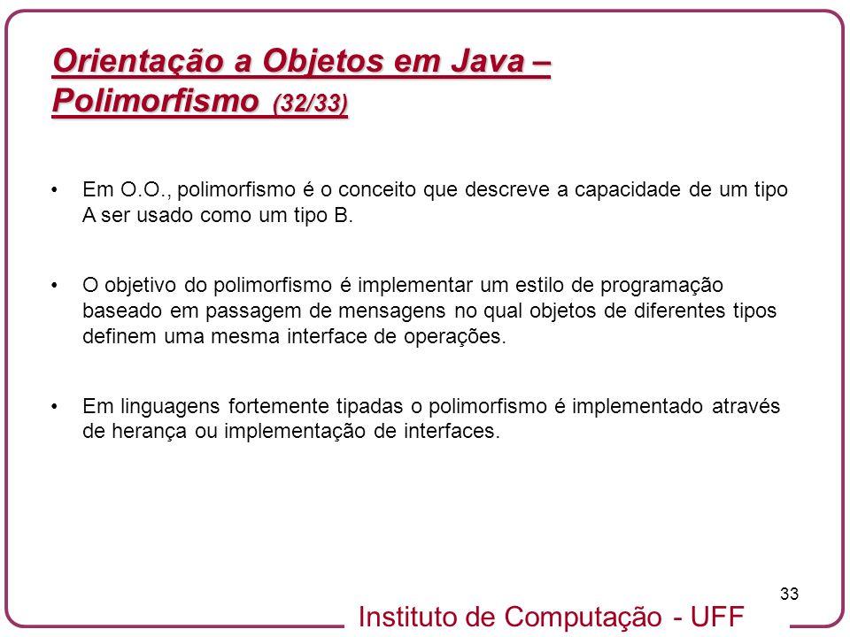 Instituto de Computação - UFF 33 Orientação a Objetos em Java – Polimorfismo (32/33) Em O.O., polimorfismo é o conceito que descreve a capacidade de u