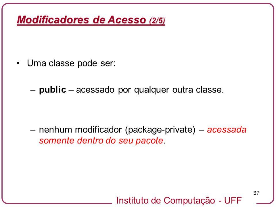 Instituto de Computação - UFF 37 Modificadores de Acesso (2/5) Uma classe pode ser: –public – acessado por qualquer outra classe. –nenhum modificador