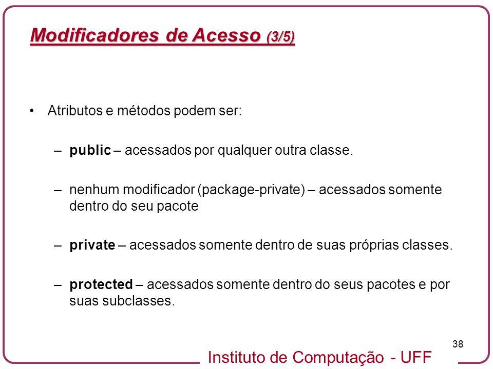 Instituto de Computação - UFF 38 Modificadores de Acesso (3/5) Atributos e métodos podem ser: –public – acessados por qualquer outra classe. –nenhum m