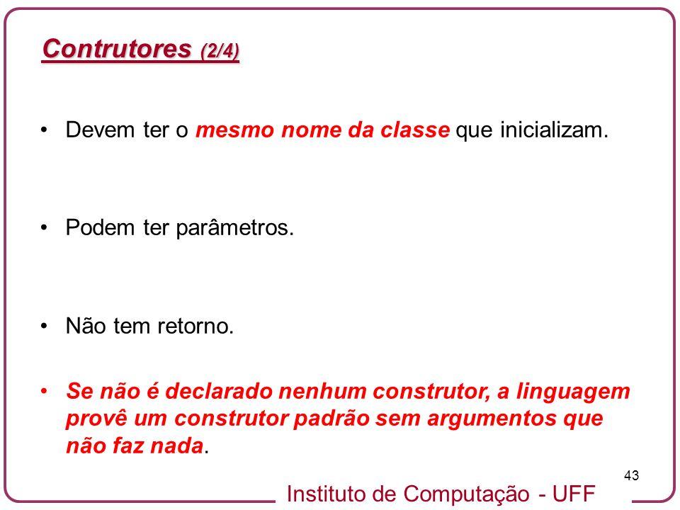 Instituto de Computação - UFF 43 Contrutores (2/4) Devem ter o mesmo nome da classe que inicializam. Podem ter parâmetros. Não tem retorno. Se não é d