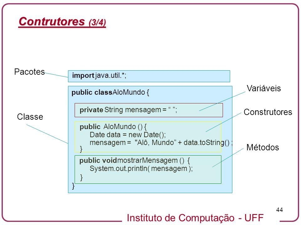 Instituto de Computação - UFF 44 Contrutores (3/4) import java.util.*; public class AloMundo { private String mensagem = ; publicAloMundo () { Date da
