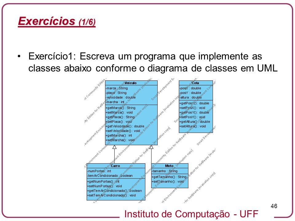 Instituto de Computação - UFF 46 Exercícios (1/6) Exercício1: Escreva um programa que implemente as classes abaixo conforme o diagrama de classes em U