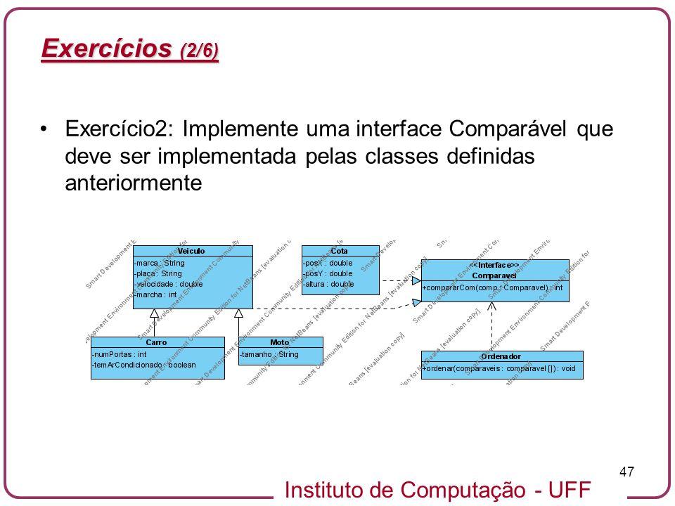 Instituto de Computação - UFF 47 Exercícios (2/6) Exercício2: Implemente uma interface Comparável que deve ser implementada pelas classes definidas an