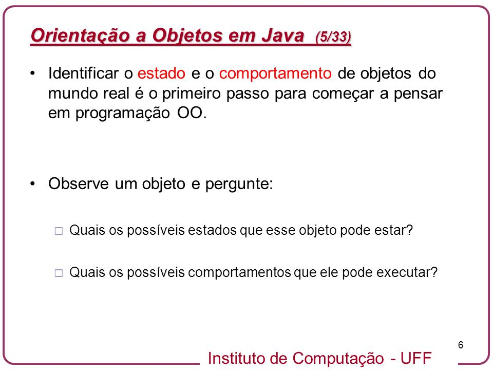Instituto de Computação - UFF 6 Orientação a Objetos em Java (5/33) Identificar o estado e o comportamento de objetos do mundo real é o primeiro passo