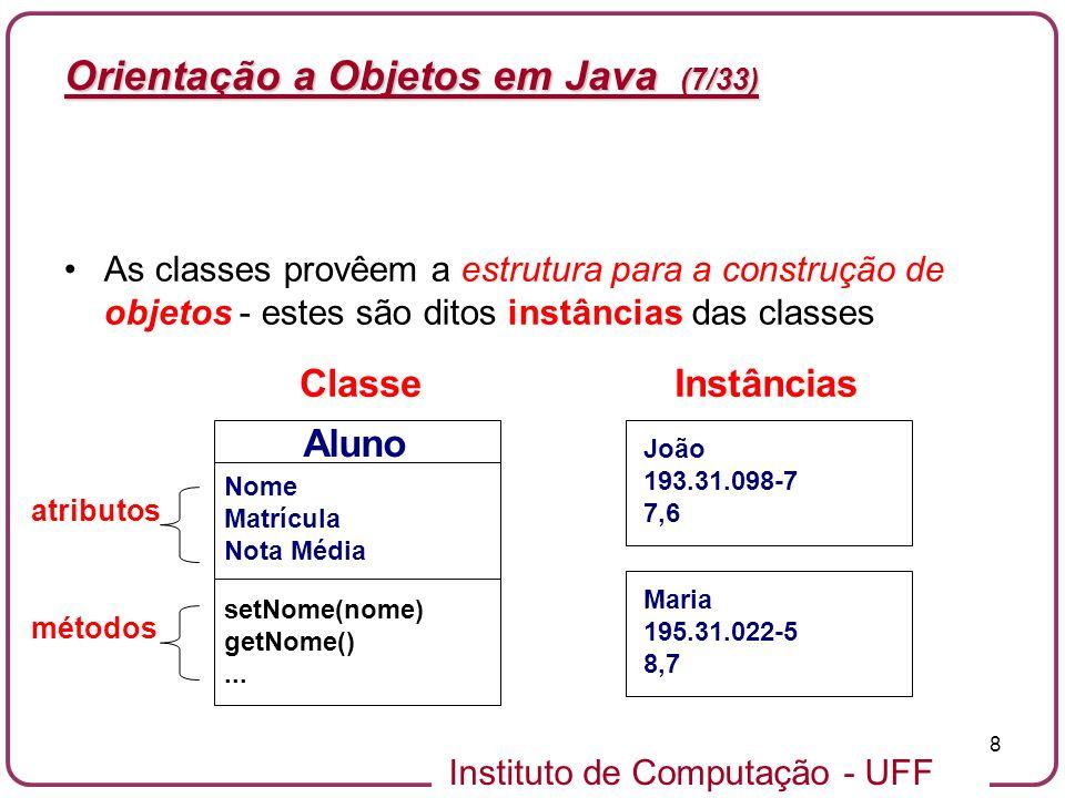 Instituto de Computação - UFF 8 Orientação a Objetos em Java (7/33) As classes provêem a estrutura para a construção de objetos - estes são ditos inst
