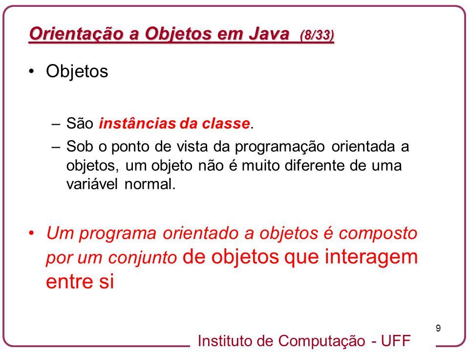 Instituto de Computação - UFF 10 Orientação a Objetos em Java (9/33) Objetos –Objetos de software são conceitualmente similares a objetos do mundo real: eles consistem do estado e o comportamento relacionado.